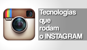 As tecnologias que rodam o Instagram